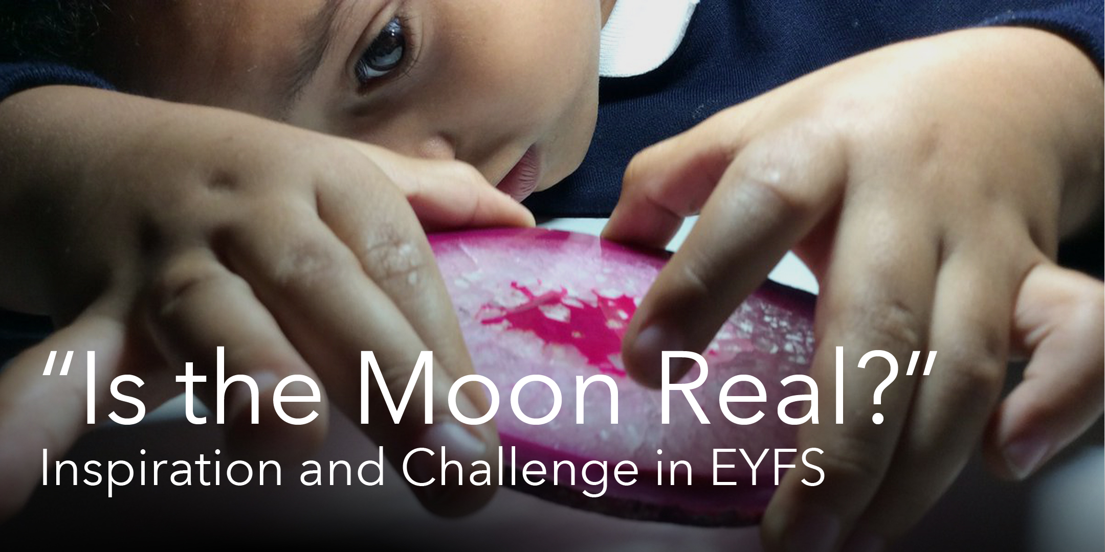 """Is the Moon Real?"": Inspiration and Challenge in EYFS"